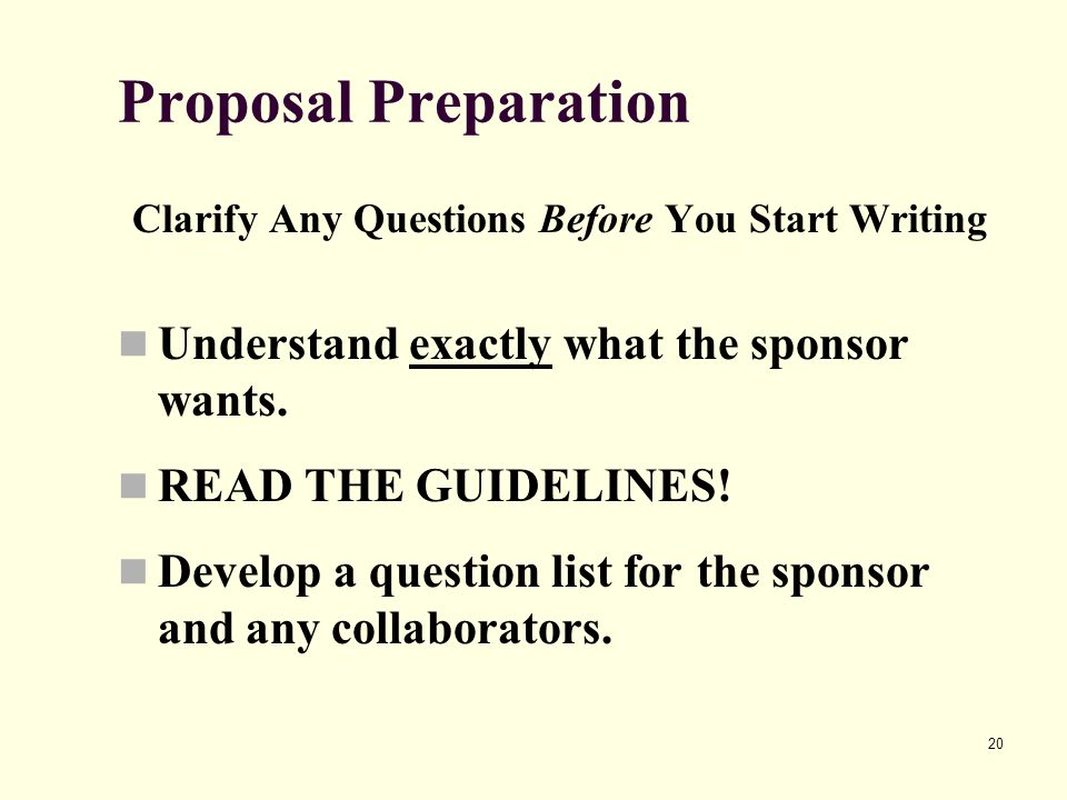 20 Proposal Preparation Clarify Any Questions Before You Start Writing Understand exactly what the sponsor wants. READ THE GUIDELINES! Develop a quest