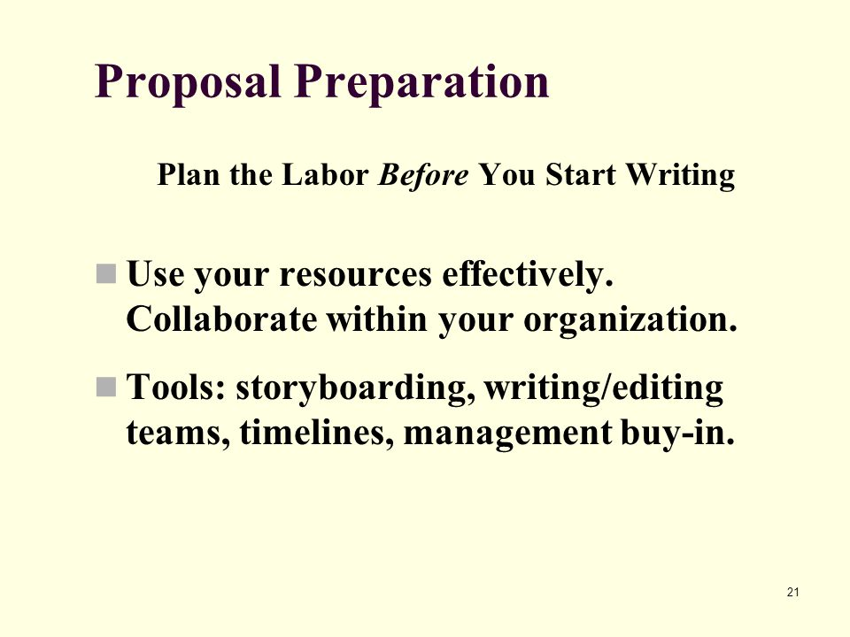 21 Proposal Preparation Plan the Labor Before You Start Writing Use your resources effectively.