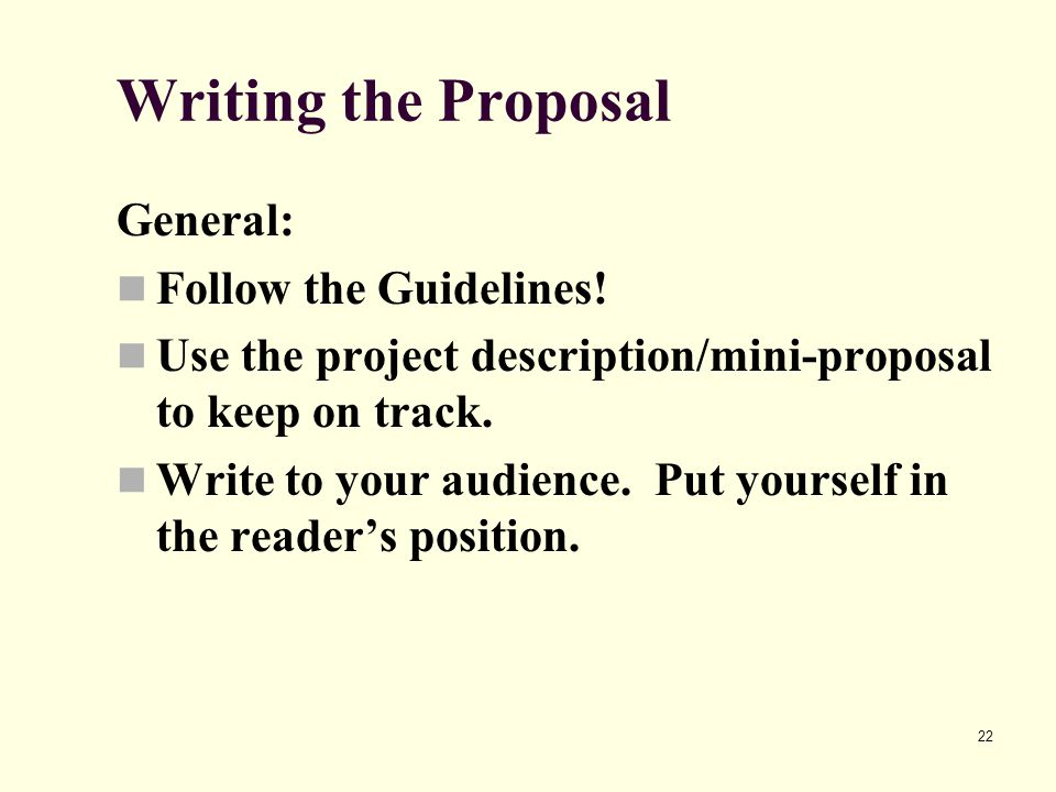 22 Writing the Proposal General: Follow the Guidelines! Use the project description/mini-proposal to keep on track. Write to your audience. Put yourse