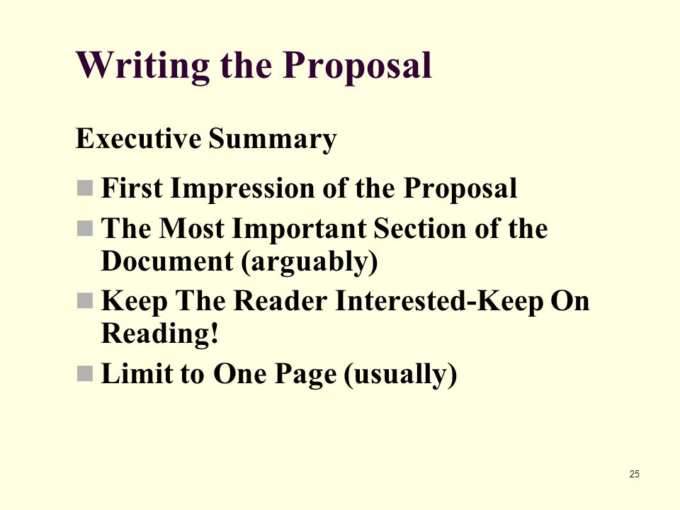 25 Writing the Proposal Executive Summary First Impression of the Proposal The Most Important Section of the Document (arguably) Keep The Reader Interested-Keep On Reading.