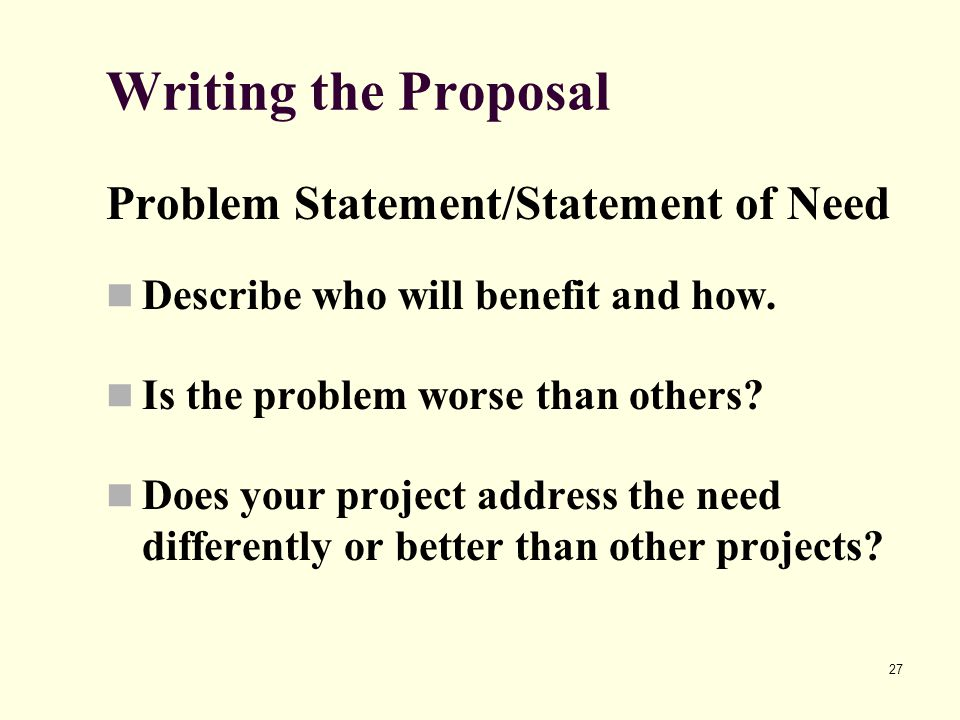 27 Writing the Proposal Problem Statement/Statement of Need Describe who will benefit and how. Is the problem worse than others? Does your project add