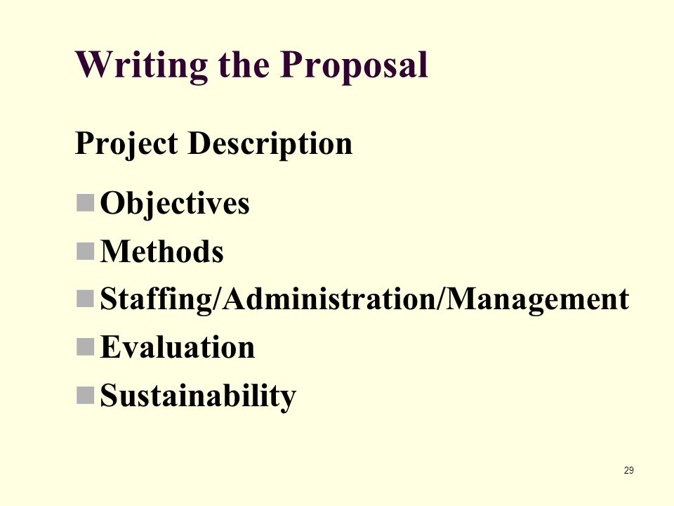 29 Writing the Proposal Project Description Objectives Methods Staffing/Administration/Management Evaluation Sustainability