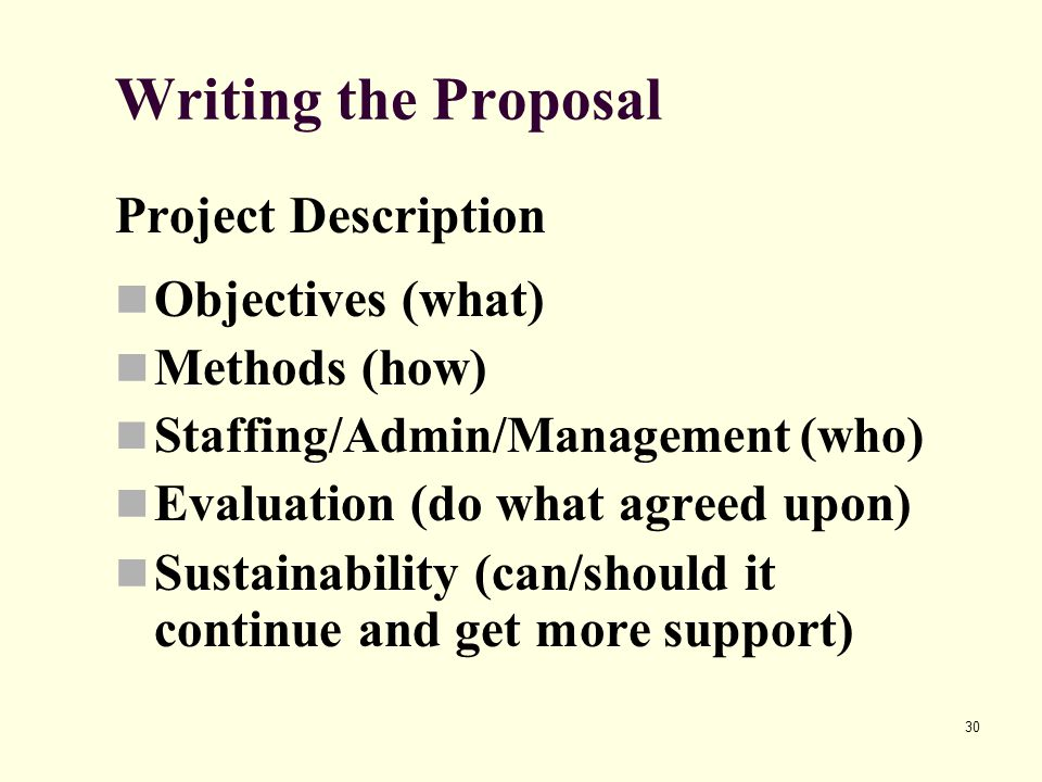 30 Writing the Proposal Project Description Objectives (what) Methods (how) Staffing/Admin/Management (who) Evaluation (do what agreed upon) Sustainab