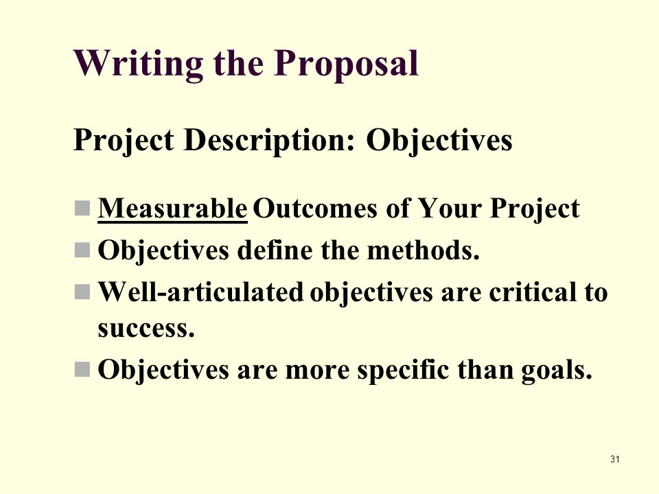 31 Writing the Proposal Project Description: Objectives Measurable Outcomes of Your Project Objectives define the methods. Well-articulated objectives