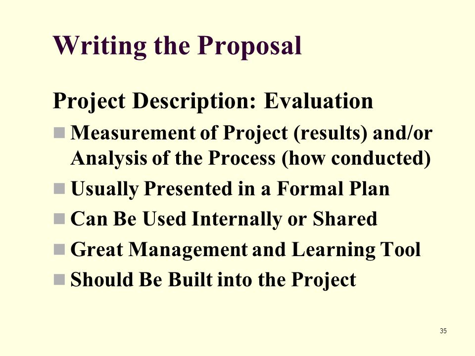 35 Writing the Proposal Project Description: Evaluation Measurement of Project (results) and/or Analysis of the Process (how conducted) Usually Presen