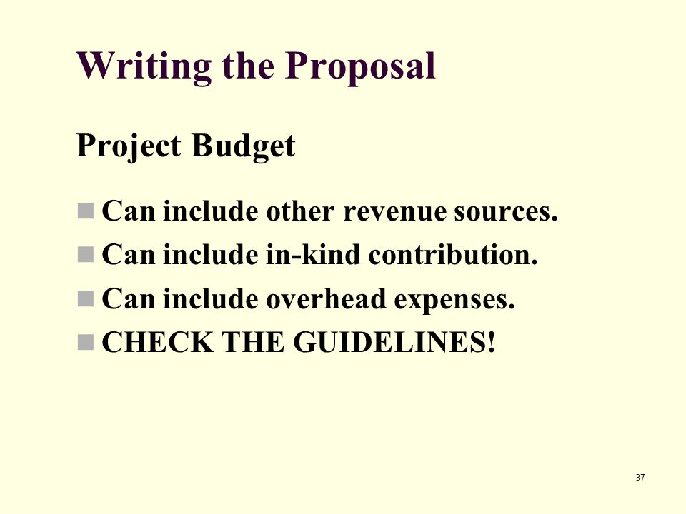 37 Writing the Proposal Project Budget Can include other revenue sources. Can include in-kind contribution. Can include overhead expenses. CHECK THE G