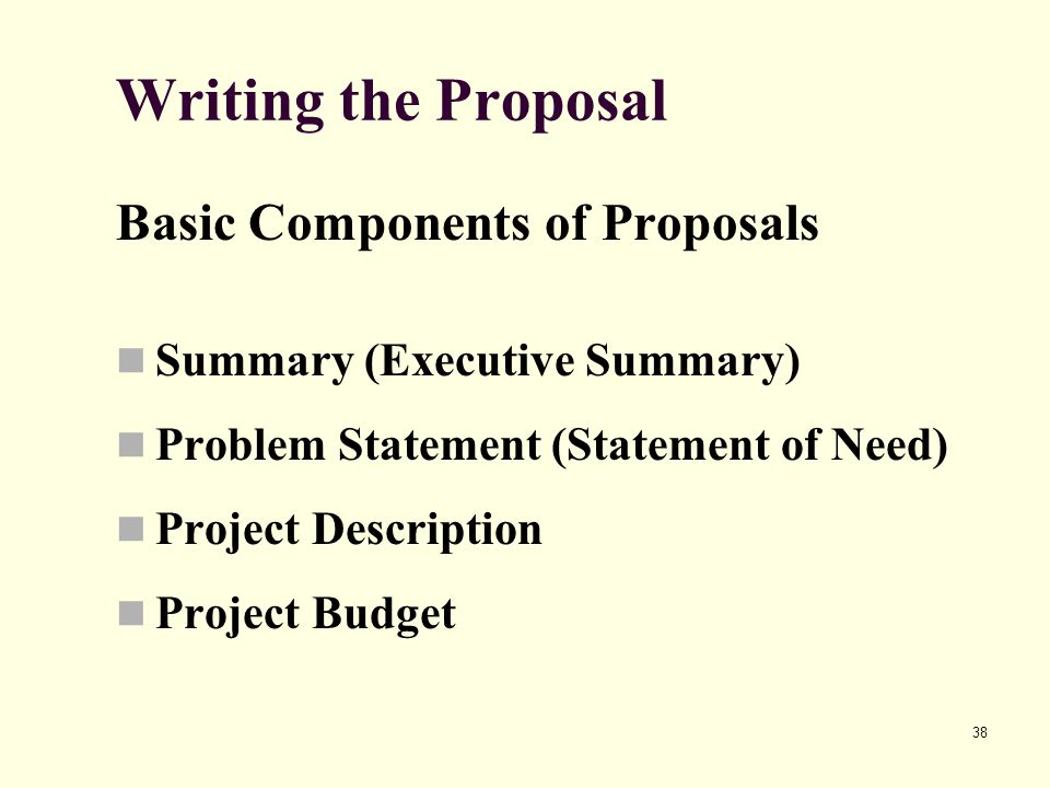 38 Writing the Proposal Basic Components of Proposals Summary (Executive Summary) Problem Statement (Statement of Need) Project Description Project Budget