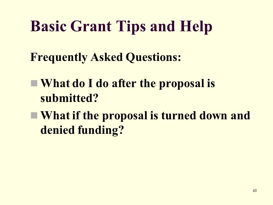 40 Basic Grant Tips and Help Frequently Asked Questions: What do I do after the proposal is submitted? What if the proposal is turned down and denied