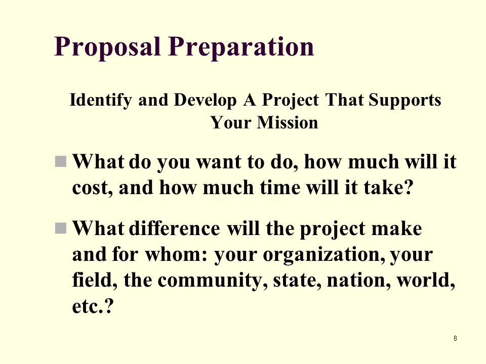 8 Proposal Preparation Identify and Develop A Project That Supports Your Mission What do you want to do, how much will it cost, and how much time will