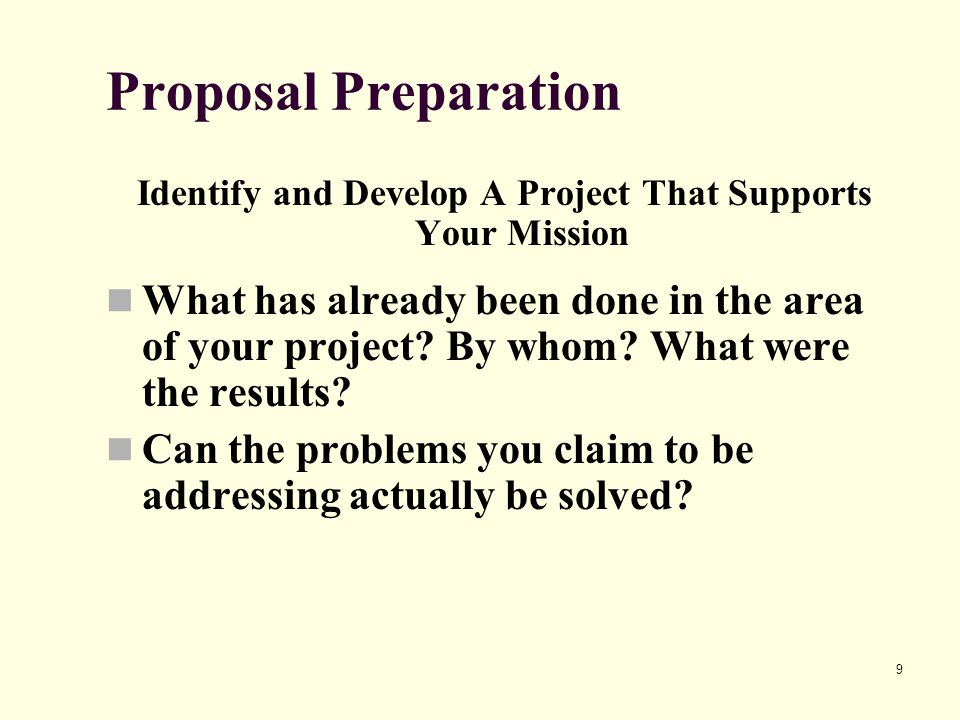 9 Proposal Preparation Identify and Develop A Project That Supports Your Mission What has already been done in the area of your project? By whom? What