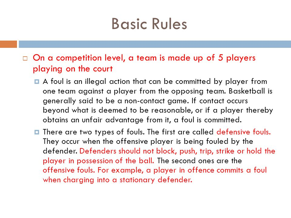 Basic Rules  On a competition level, a team is made up of 5 players playing on the court  A foul is an illegal action that can be committed by player from one team against a player from the opposing team.