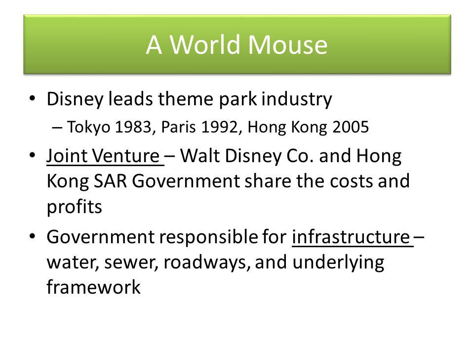 A World Mouse Disney leads theme park industry – Tokyo 1983, Paris 1992, Hong Kong 2005 Joint Venture – Walt Disney Co.