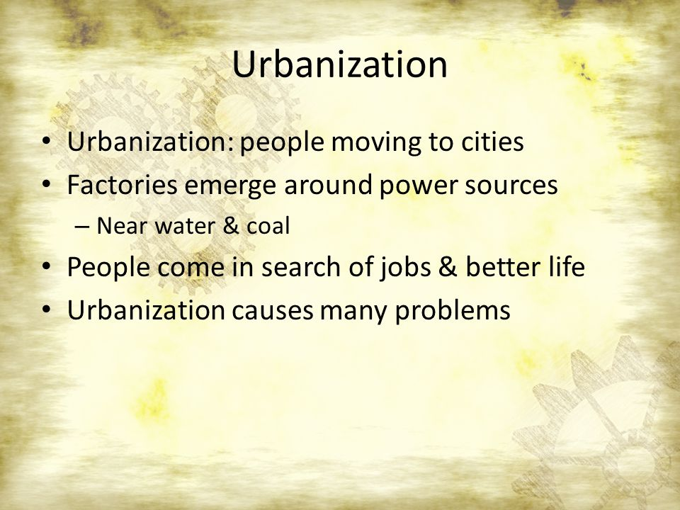 Urbanization Urbanization: people moving to cities Factories emerge around power sources – Near water & coal People come in search of jobs & better life Urbanization causes many problems