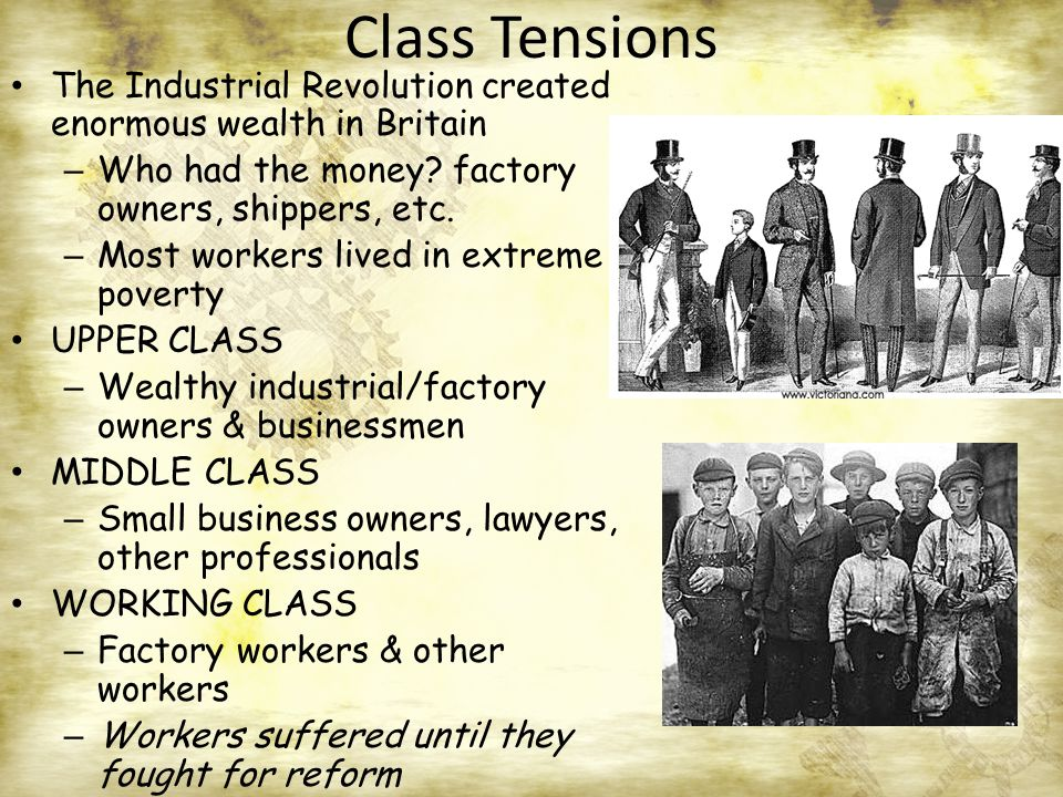 Class Tensions The Industrial Revolution created enormous wealth in Britain – Who had the money.