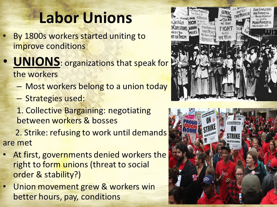 Labor Unions By 1800s workers started uniting to improve conditions UNIONS : organizations that speak for the workers – Most workers belong to a union today – Strategies used: 1.