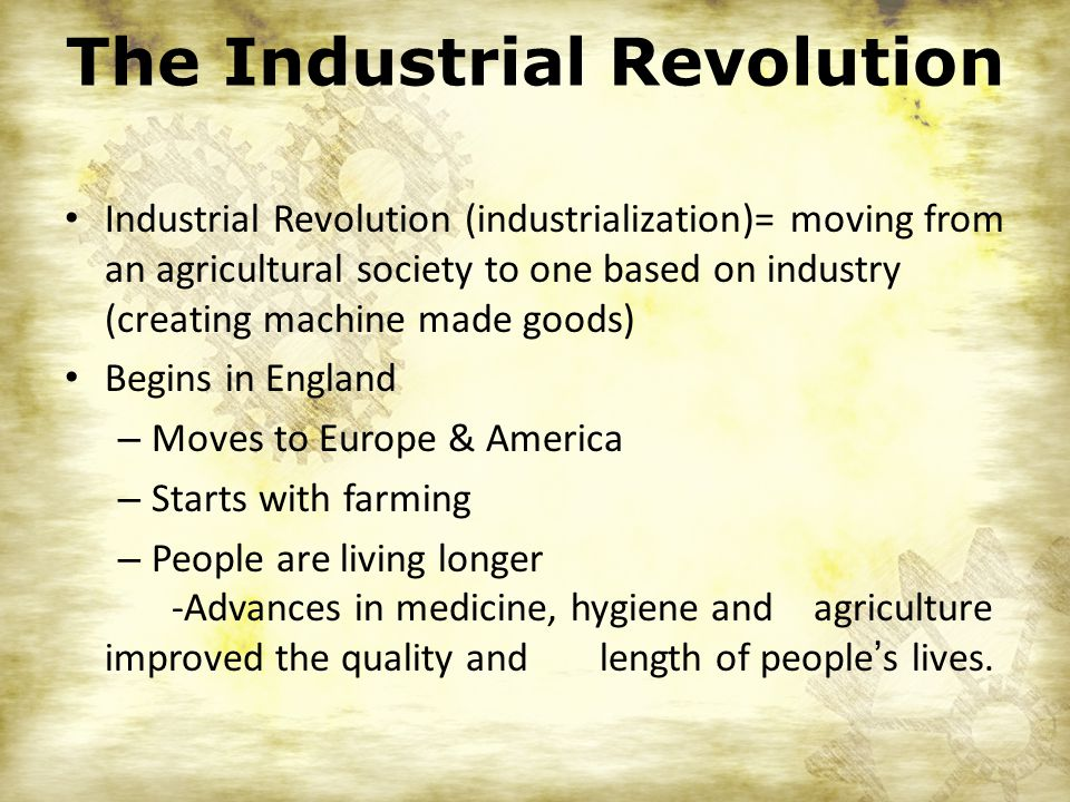 Industrial Revolution (industrialization)= moving from an agricultural society to one based on industry (creating machine made goods) Begins in England – Moves to Europe & America – Starts with farming – People are living longer -Advances in medicine, hygiene and agriculture improved the quality and length of people ' s lives.
