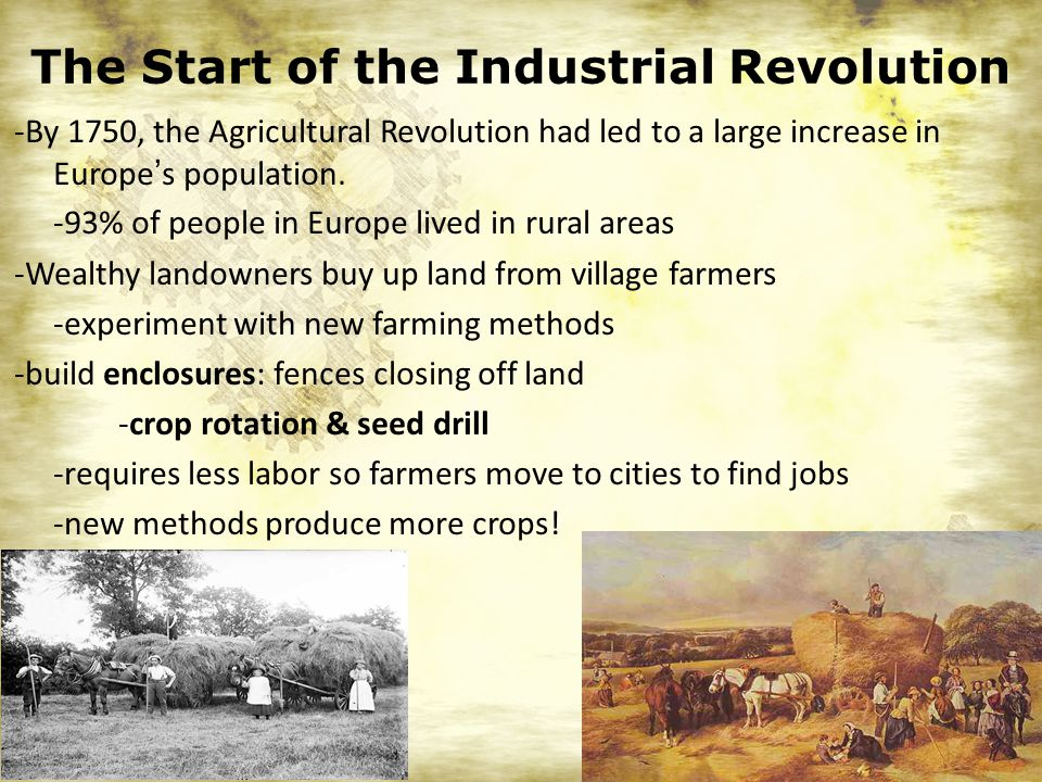 The Start of the Industrial Revolution -By 1750, the Agricultural Revolution had led to a large increase in Europe's population.