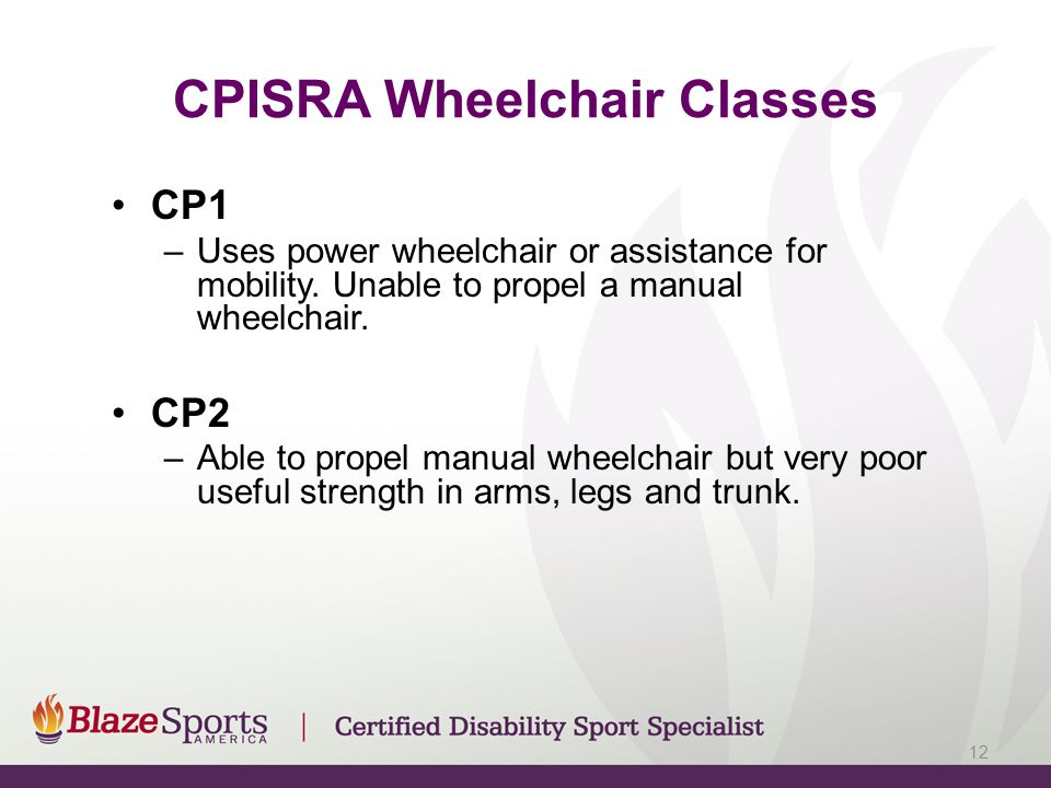 CPISRA Wheelchair Classes CP1 –Uses power wheelchair or assistance for mobility. Unable to propel a manual wheelchair. CP2 –Able to propel manual whee