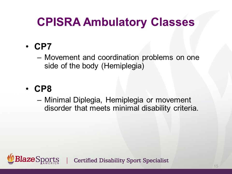CP7 –Movement and coordination problems on one side of the body (Hemiplegia) CP8 –Minimal Diplegia, Hemiplegia or movement disorder that meets minimal