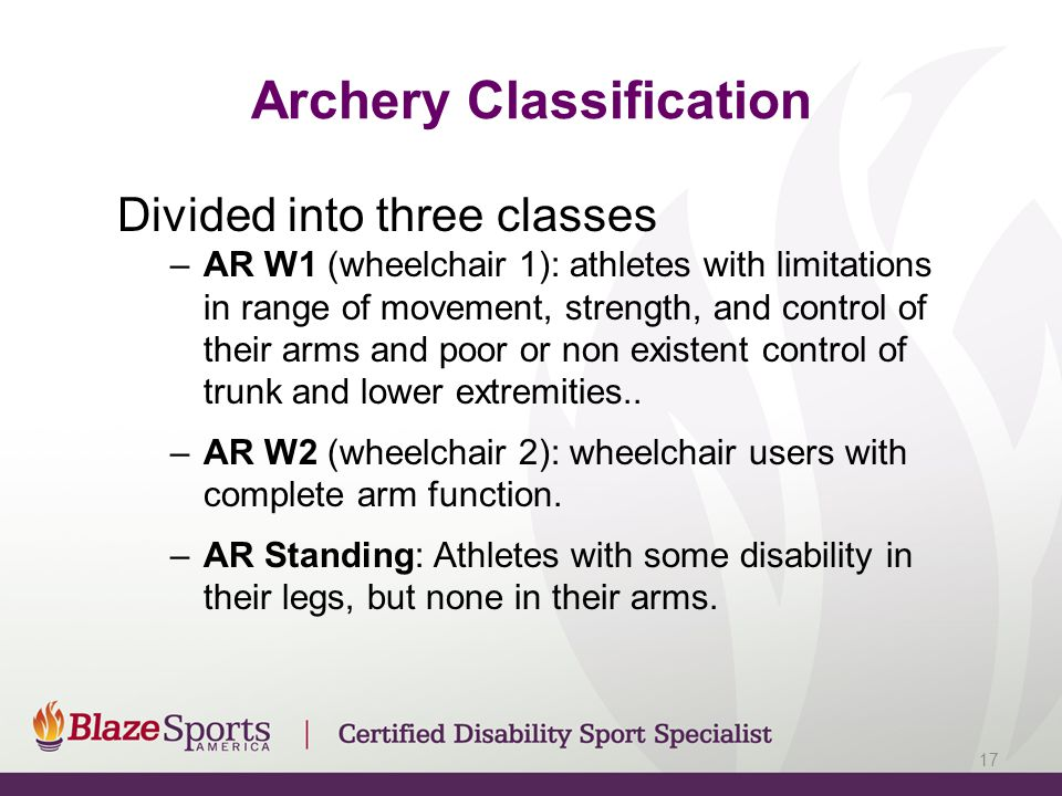 Archery Classification Divided into three classes –AR W1 (wheelchair 1): athletes with limitations in range of movement, strength, and control of thei