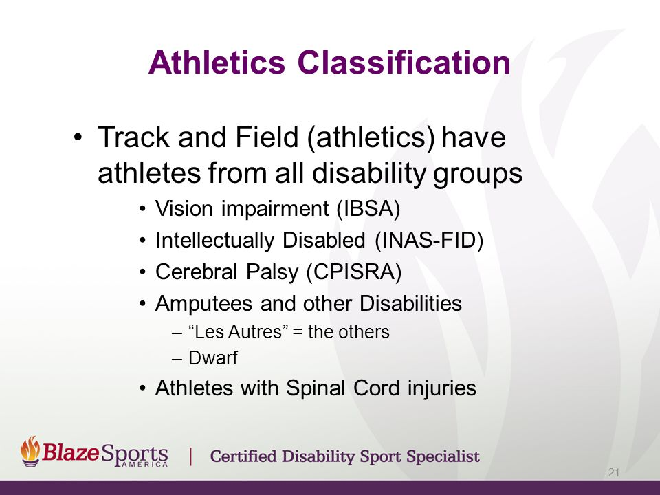 Athletics Classification Track and Field (athletics) have athletes from all disability groups Vision impairment (IBSA) Intellectually Disabled (INAS-F
