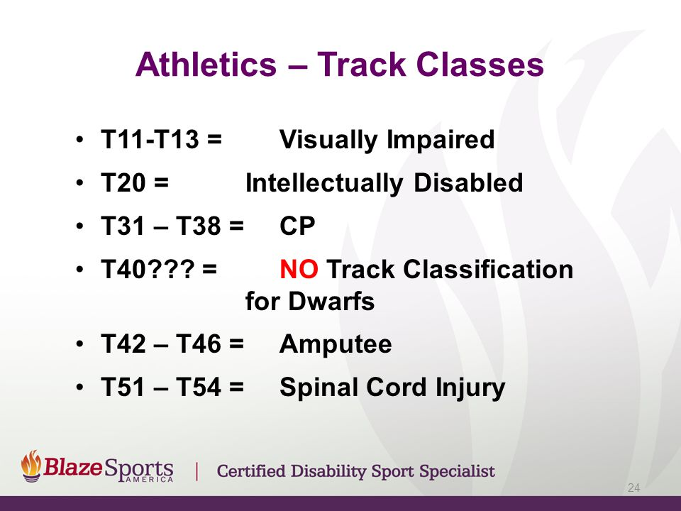 Athletics – Track Classes T11-T13 = Visually Impaired T20 = Intellectually Disabled T31 – T38 = CP T40??? =NO Track Classification for Dwarfs T42 – T4