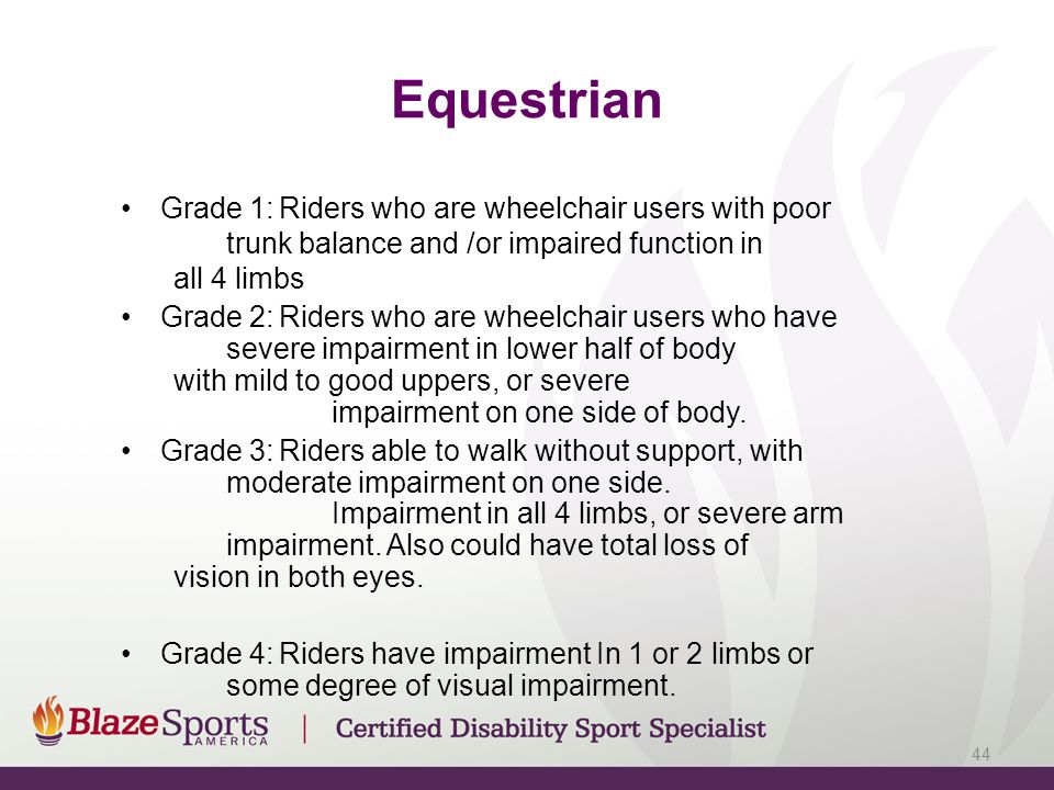 Equestrian Grade 1:Riders who are wheelchair users with poor trunk balance and /or impaired function in all 4 limbs Grade 2:Riders who are wheelchair