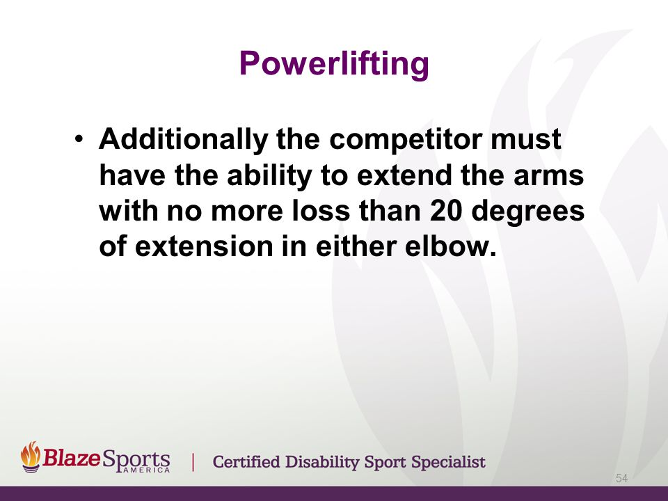 Powerlifting Additionally the competitor must have the ability to extend the arms with no more loss than 20 degrees of extension in either elbow. 54
