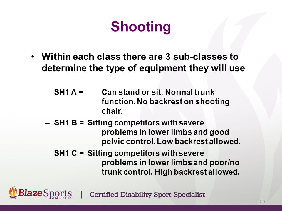 Shooting Within each class there are 3 sub-classes to determine the type of equipment they will use –SH1 A =Can stand or sit. Normal trunk function. N