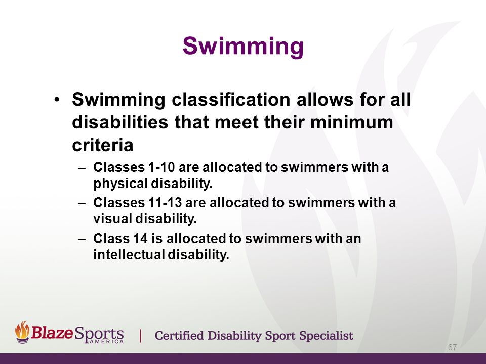Swimming Swimming classification allows for all disabilities that meet their minimum criteria –Classes 1-10 are allocated to swimmers with a physical