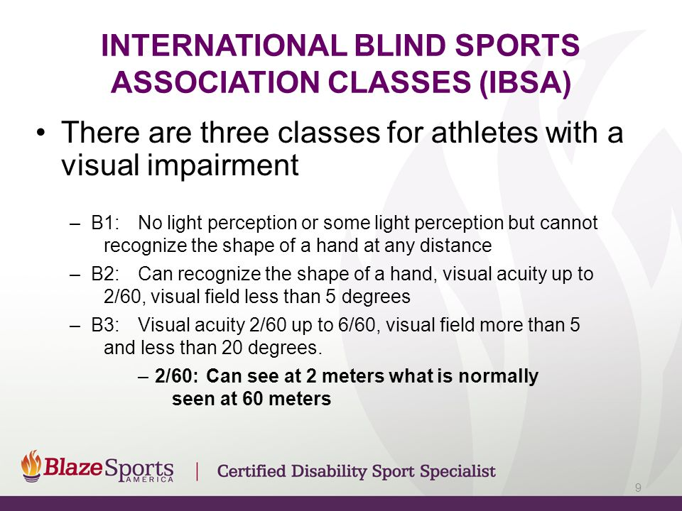 INTERNATIONAL BLIND SPORTS ASSOCIATION CLASSES (IBSA) There are three classes for athletes with a visual impairment –B1:No light perception or some li