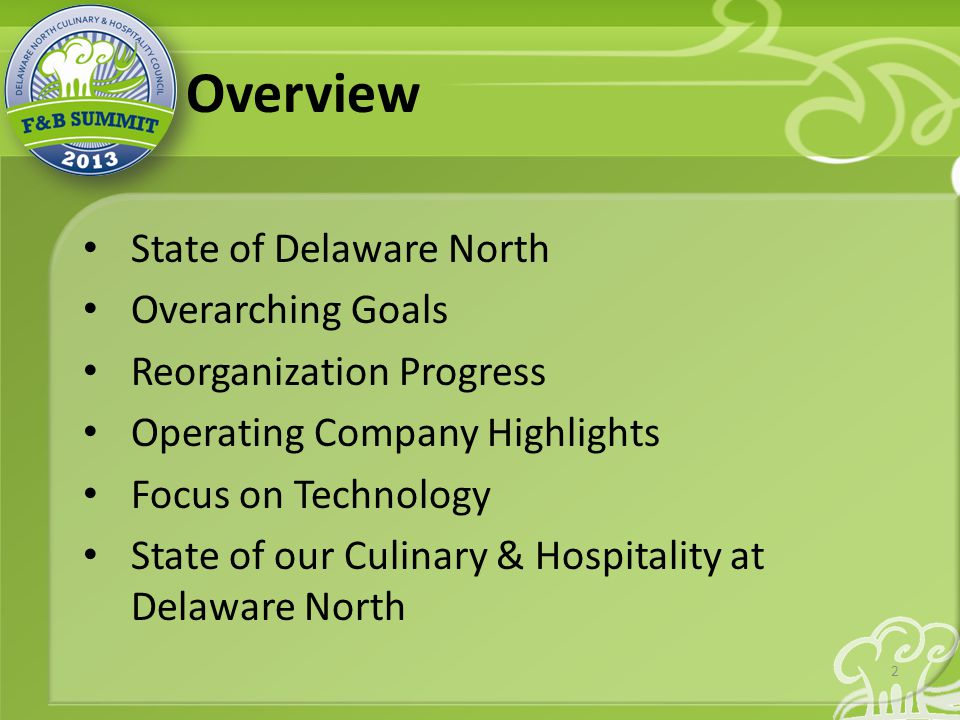 Overview State of Delaware North Overarching Goals Reorganization Progress Operating Company Highlights Focus on Technology State of our Culinary & Hospitality at Delaware North 2