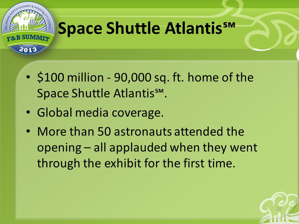 Space Shuttle Atlantis℠ $100 million - 90,000 sq. ft. home of the Space Shuttle Atlantis℠. Global media coverage. More than 50 astronauts attended the
