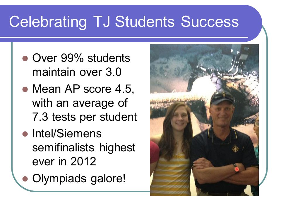 Celebrating TJ Students Success Over 99% students maintain over 3.0 Mean AP score 4.5, with an average of 7.3 tests per student Intel/Siemens semifinalists highest ever in 2012 Olympiads galore!