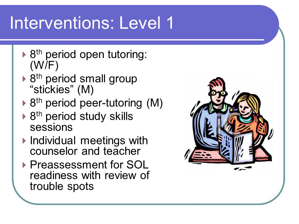  8 th period open tutoring: (W/F)  8 th period small group stickies (M)  8 th period peer-tutoring (M)  8 th period study skills sessions  Individual meetings with counselor and teacher  Preassessment for SOL readiness with review of trouble spots Interventions: Level 1