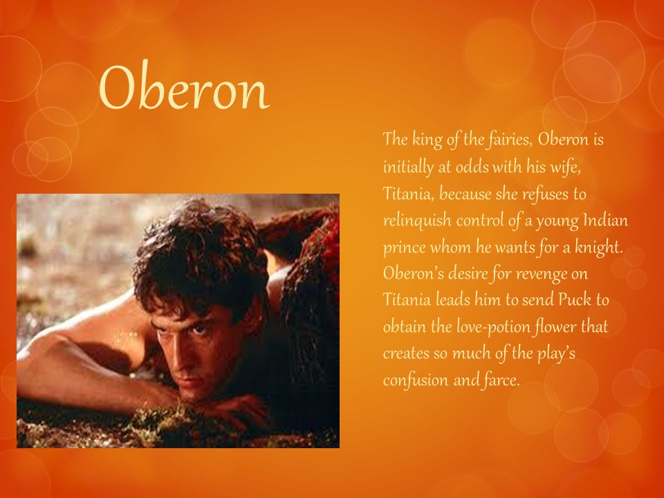 Oberon The king of the fairies, Oberon is initially at odds with his wife, Titania, because she refuses to relinquish control of a young Indian prince whom he wants for a knight.
