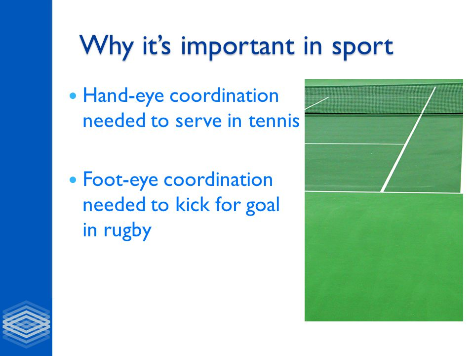 Why it's important in sport Hand-eye coordination needed to serve in tennis Foot-eye coordination needed to kick for goal in rugby