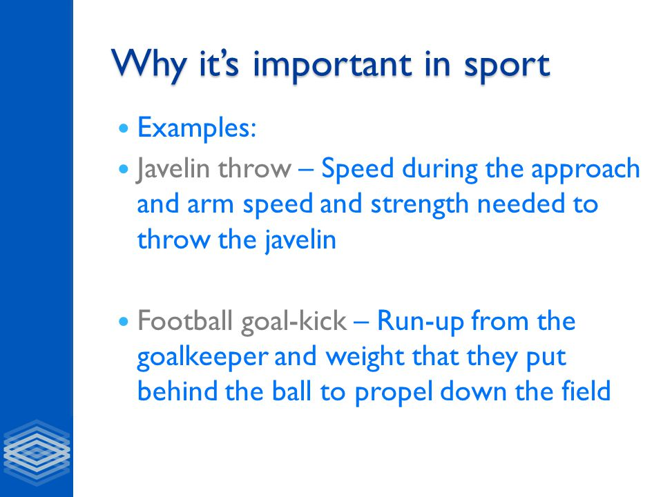 Why it's important in sport Examples: Javelin throw – Speed during the approach and arm speed and strength needed to throw the javelin Football goal-kick – Run-up from the goalkeeper and weight that they put behind the ball to propel down the field