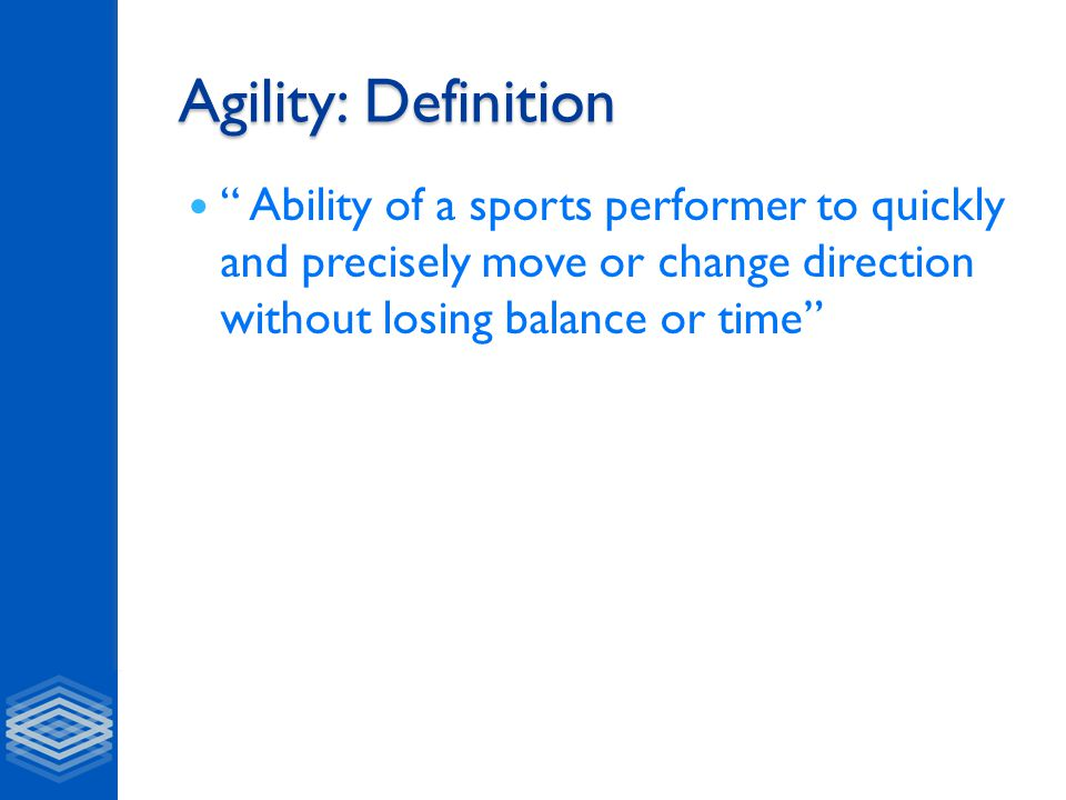 Agility: Definition Ability of a sports performer to quickly and precisely move or change direction without losing balance or time