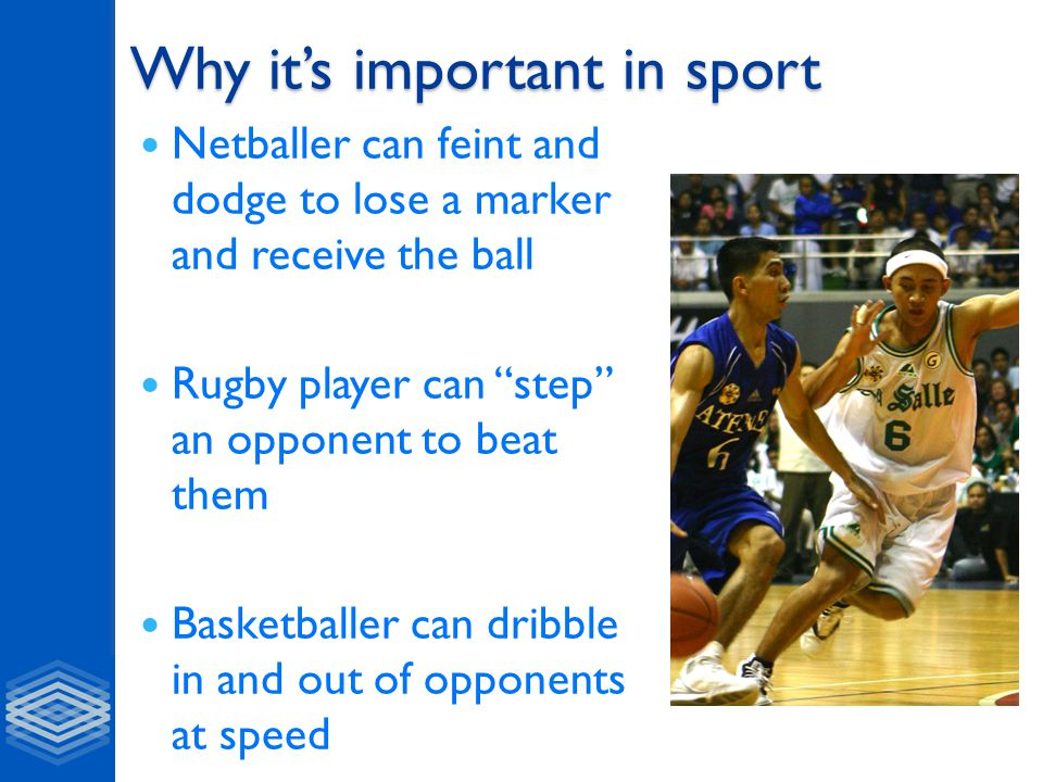 Why it's important in sport Netballer can feint and dodge to lose a marker and receive the ball Rugby player can step an opponent to beat them Basketballer can dribble in and out of opponents at speed