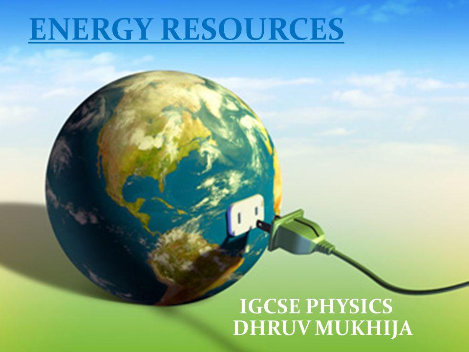 ENERGY RESOURCES IGCSE PHYSICS DHRUV MUKHIJA