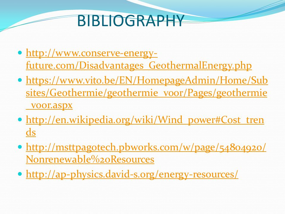 BIBLIOGRAPHY http://www.conserve-energy- future.com/Disadvantages_GeothermalEnergy.php http://www.conserve-energy- future.com/Disadvantages_GeothermalEnergy.php https://www.vito.be/EN/HomepageAdmin/Home/Sub sites/Geothermie/geothermie_voor/Pages/geothermie _voor.aspx https://www.vito.be/EN/HomepageAdmin/Home/Sub sites/Geothermie/geothermie_voor/Pages/geothermie _voor.aspx http://en.wikipedia.org/wiki/Wind_power#Cost_tren ds http://en.wikipedia.org/wiki/Wind_power#Cost_tren ds http://msttpagotech.pbworks.com/w/page/54804920/ Nonrenewable%20Resources http://msttpagotech.pbworks.com/w/page/54804920/ Nonrenewable%20Resources http://ap-physics.david-s.org/energy-resources/