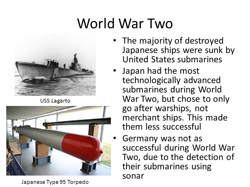 The majority of destroyed Japanese ships were sunk by United States submarines Japan had the most technologically advanced submarines during World War Two, but chose to only go after warships, not merchant ships.