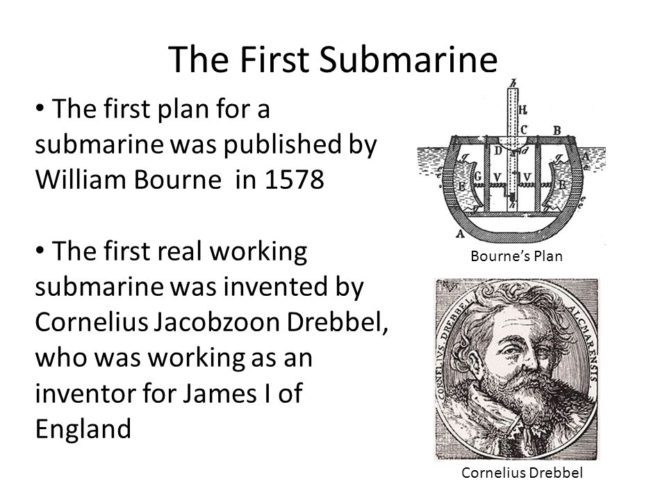 The First Submarine The first plan for a submarine was published by William Bourne in 1578 The first real working submarine was invented by Cornelius Jacobzoon Drebbel, who was working as an inventor for James I of England Bourne's Plan Cornelius Drebbel