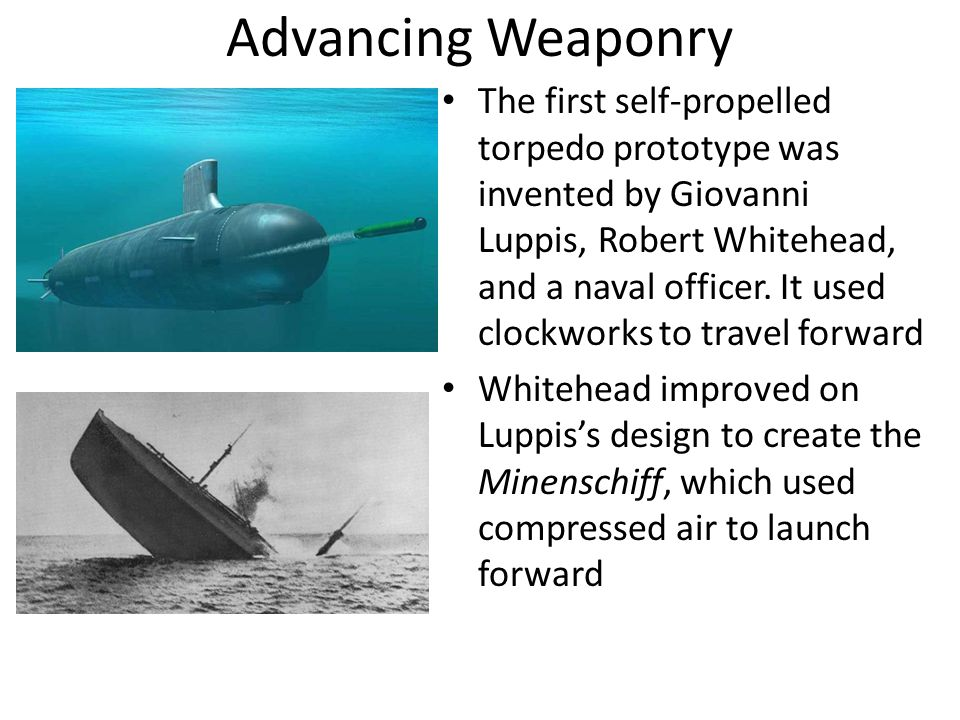Advancing Weaponry The first self-propelled torpedo prototype was invented by Giovanni Luppis, Robert Whitehead, and a naval officer.