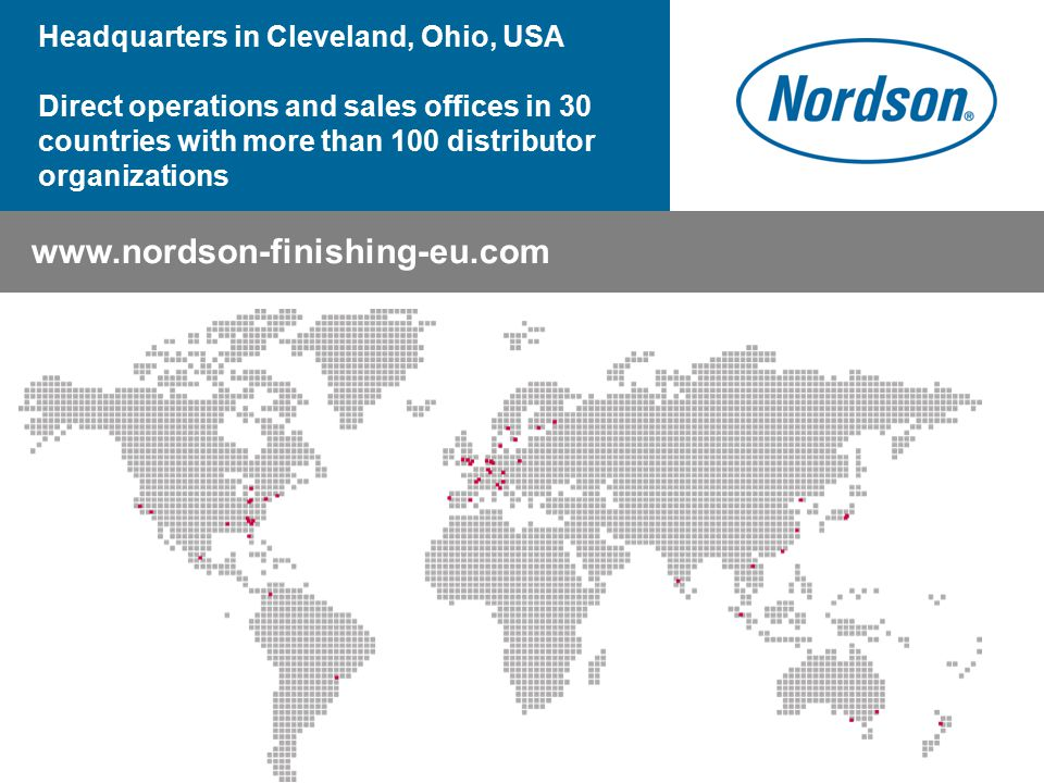 www.nordson-finishing-eu.com Headquarters in Cleveland, Ohio, USA Direct operations and sales offices in 30 countries with more than 100 distributor o