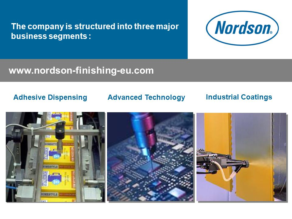 Industrial Coatings The company is structured into three major business segments : Adhesive DispensingAdvanced Technology www.nordson-finishing-eu.com