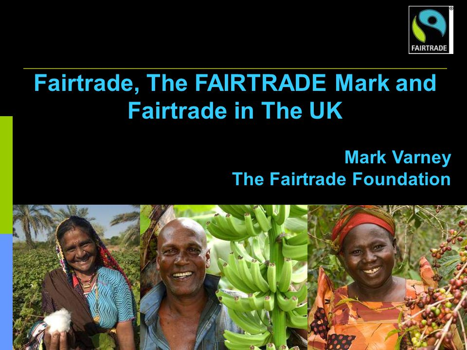 1 Fairtrade, The FAIRTRADE Mark and Fairtrade in The UK Mark Varney The Fairtrade Foundation