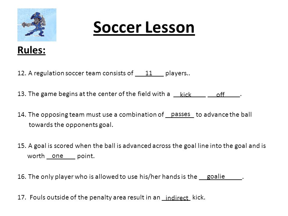 Soccer Lesson Rules: 12. A regulation soccer team consists of ________ players.. 13. The game begins at the center of the field with a _________ _____