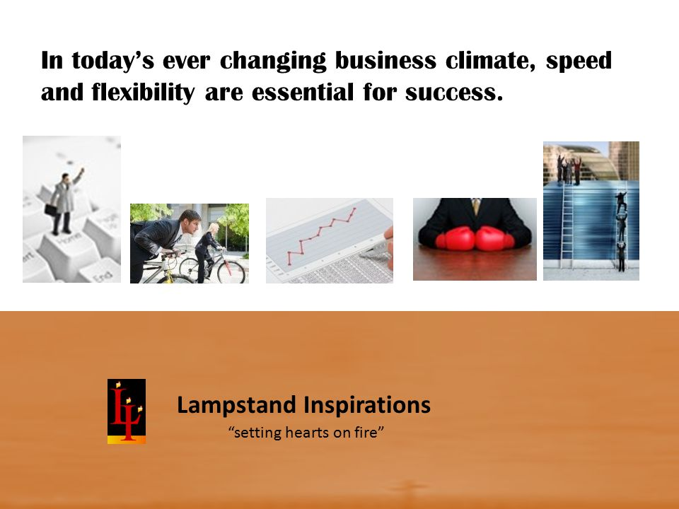 Lampstand Inspirations In today's ever changing business climate, speed and flexibility are essential for success.